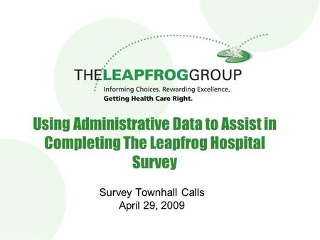 1 Using Administrative Data to Assist in Completing The Leapfrog Hospital Survey Survey Townhall Calls April 29, 2009.