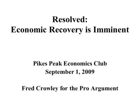 Resolved: Economic Recovery is Imminent Pikes Peak Economics Club September 1, 2009 Fred Crowley for the Pro Argument.