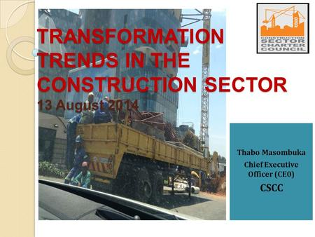 Thabo Masombuka Chief Executive Officer (CE0) CSCC TRANSFORMATION TRENDS IN THE CONSTRUCTION SECTOR 13 August 2014.