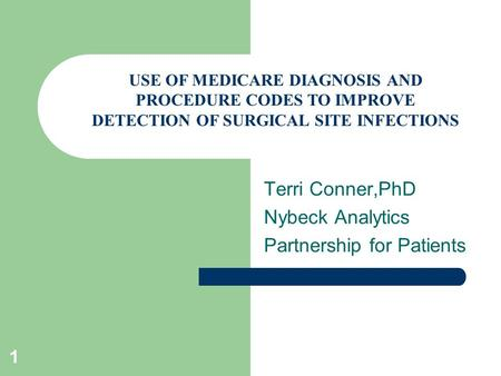 1 Terri Conner,PhD Nybeck Analytics Partnership for Patients 14 th May 2012 USE OF MEDICARE DIAGNOSIS AND PROCEDURE CODES TO IMPROVE DETECTION OF SURGICAL.