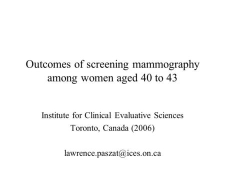 Outcomes of screening mammography among women aged 40 to 43 Institute for Clinical Evaluative Sciences Toronto, Canada (2006)