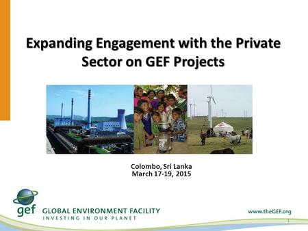 Expanding Engagement with the Private Sector on GEF Projects 1 Colombo, Sri Lanka March 17-19, 2015.