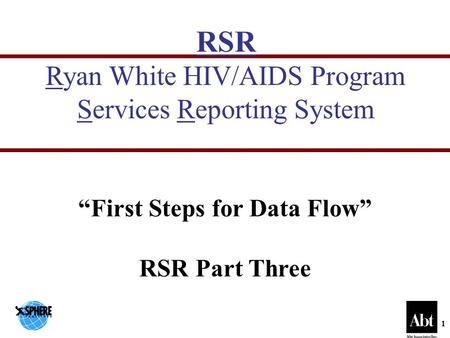 "1 RSR Ryan White HIV/AIDS Program Services Reporting System ""First Steps for Data Flow"" RSR Part Three."