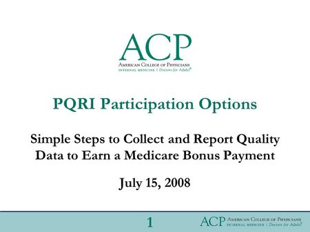 PQRI Participation Options Simple Steps to Collect and Report Quality Data to Earn a Medicare Bonus Payment July 15, 2008 1.