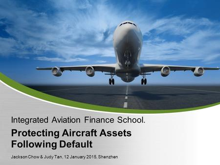 Protecting Aircraft Assets Following Default Integrated Aviation Finance School. Jackson Chow & Judy Tan, 12 January 2015, Shenzhen.