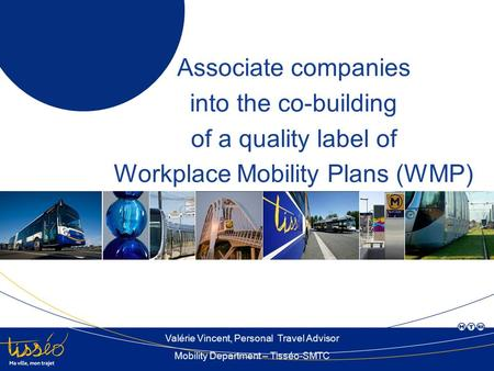 Associate companies into the co-building of a quality label of Workplace Mobility Plans (WMP) Valérie Vincent, Personal Travel Advisor Mobility Department.