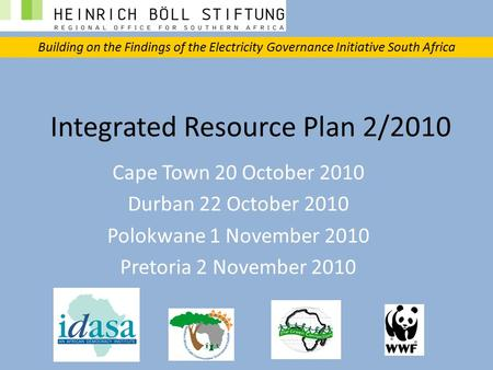 Integrated Resource Plan 2/2010 Cape Town 20 October 2010 Durban 22 October 2010 Polokwane 1 November 2010 Pretoria 2 November 2010 Building on the Findings.