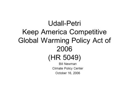 Udall-Petri Keep America Competitive Global Warming Policy Act of 2006 (HR 5049) Bill Newman Climate Policy Center October 16, 2006.