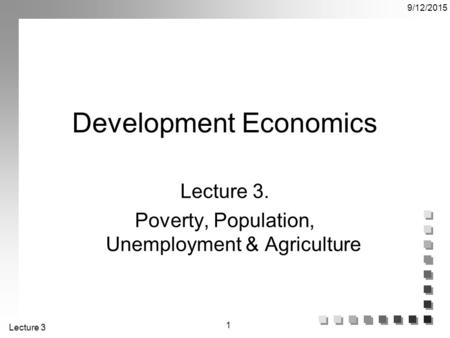 Lecture 3 9/12/2015 1 Development Economics Lecture 3. Poverty, Population, Unemployment & Agriculture.