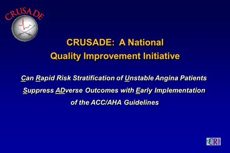 CRUSADE: A National Quality Improvement Initiative CRUSADE: A National Quality Improvement Initiative Can Rapid Risk Stratification of Unstable Angina.