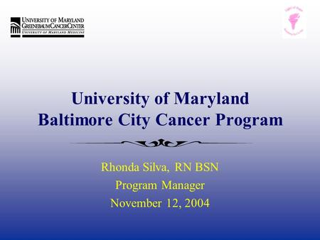 University of Maryland Baltimore City Cancer Program Rhonda Silva, RN BSN Program Manager November 12, 2004.
