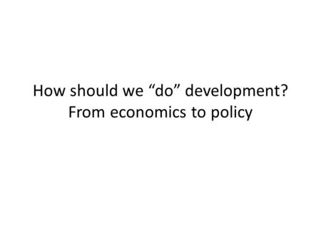 "How should we ""do"" development? From economics to policy."