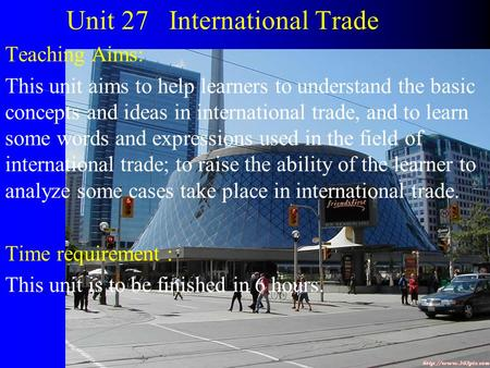 Unit 27 International Trade Teaching Aims: This unit aims to help learners to understand the basic concepts and ideas in international trade, and to learn.