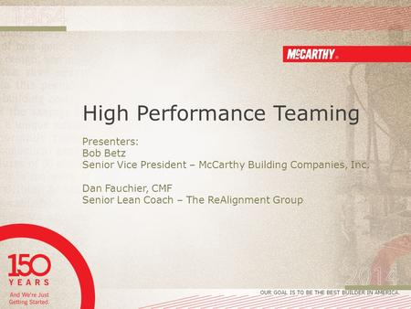 OUR GOAL IS TO BE THE BEST BUILDER IN AMERICA. High Performance Teaming Presenters: Bob Betz Senior Vice President – McCarthy Building Companies, Inc.