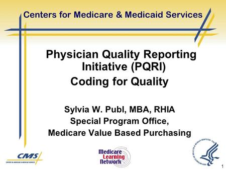 1 Centers for Medicare & Medicaid Services Physician Quality Reporting Initiative (PQRI) Coding for Quality Sylvia W. Publ, MBA, RHIA Special Program Office,