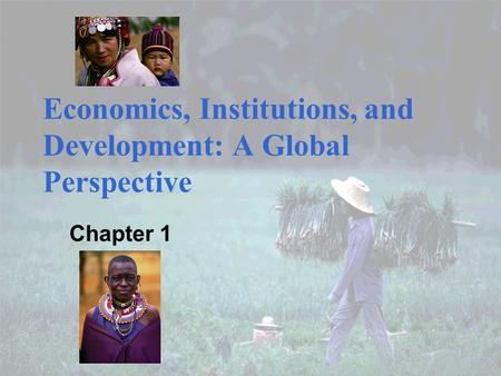 Economics, Institutions, and Development: A Global Perspective Chapter 1.