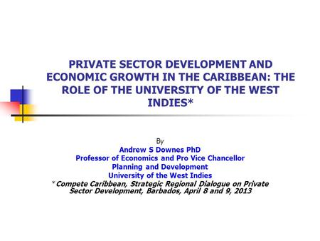PRIVATE SECTOR DEVELOPMENT AND ECONOMIC GROWTH IN THE CARIBBEAN: THE ROLE OF THE UNIVERSITY OF THE WEST INDIES* By Andrew S Downes PhD Professor of Economics.