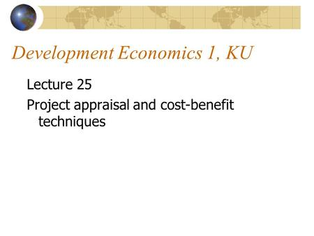 Development Economics 1, KU Lecture 25 Project appraisal and cost-benefit techniques.