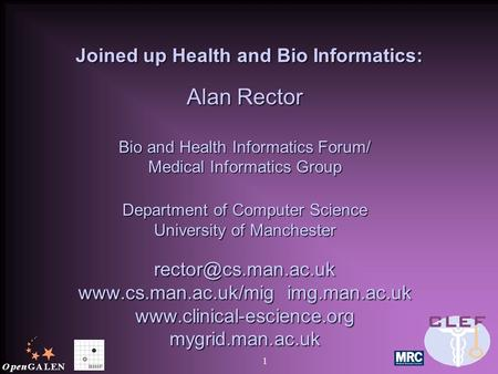 1 Joined up Health and Bio Informatics: Joined up Health and Bio Informatics: Alan Rector Bio and Health Informatics Forum/ Medical Informatics Group Department.