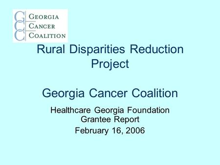 Rural Disparities Reduction Project Georgia Cancer Coalition Healthcare Georgia Foundation Grantee Report February 16, 2006.