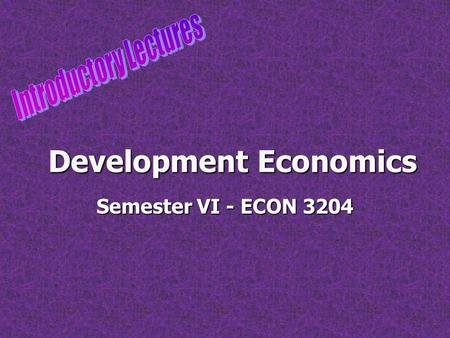 Development Economics Semester VI - ECON 3204. 9/12/20152 What is development economics? Development economics is a branch of economics which deals with.