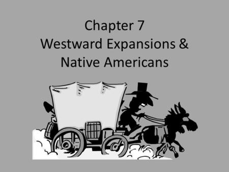 Chapter 7 Westward Expansions & Native Americans.