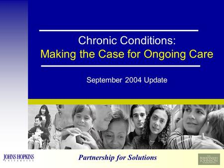 Partnership for Solutions Chronic Conditions: Making the Case for Ongoing Care September 2004 Update.