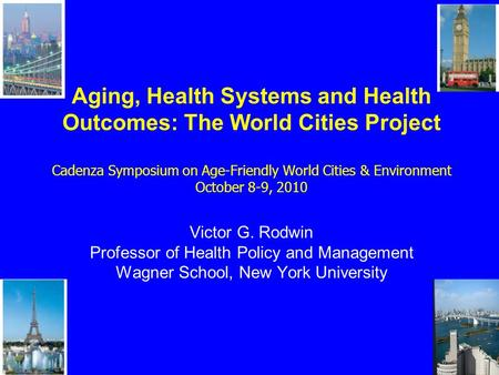Aging, Health Systems and Health Outcomes: The World Cities Project Cadenza Symposium on Age-Friendly World Cities & Environment October 8-9, 2010 Victor.