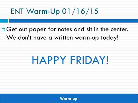 Warm-up ENT Warm-Up 01/16/15  Get out paper for notes and sit in the center. We don't have a written warm-up today! HAPPY FRIDAY!