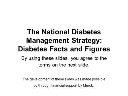 The National Diabetes <strong>Management</strong> <strong>Strategy</strong>: Diabetes Facts and Figures By using these slides, you agree to the terms on the next slide. The development.