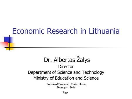 Economic Research in Lithuania Dr. Albertas Žalys Director Department of Science and Technology Ministry of Education and Science Forum of Economic Researchers,