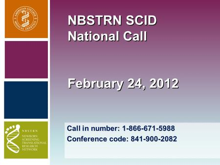 Call in number: 1-866-671-5988 Conference code: 841-900-2082 NBSTRN SCID National Call February 24, 2012.