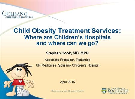 Child <strong>Obesity</strong> Treatment Services: Where are <strong>Children</strong>'s Hospitals and where can we go? Stephen Cook, MD, MPH Associate Professor, Pediatrics UR Medicine's.