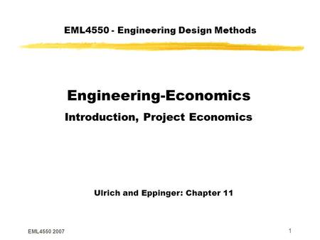 EML4550 2007 1 EML4550 - Engineering Design Methods Engineering-Economics Introduction, Project Economics Ulrich and Eppinger: Chapter 11.