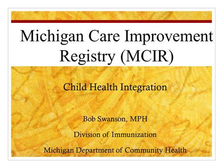 Child Health Integration Bob Swanson, MPH Division of Immunization Michigan Department of Community Health Michigan Care Improvement Registry (MCIR)