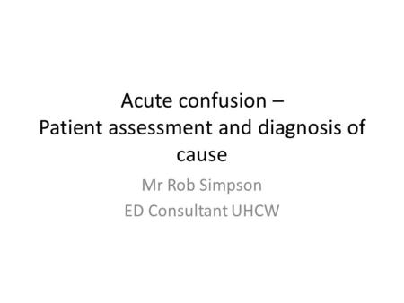 Acute confusion – Patient assessment and diagnosis of cause Mr Rob Simpson ED Consultant UHCW.
