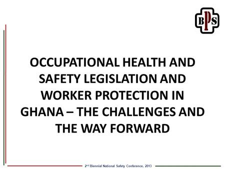 2 nd Biennial National Safety Conference, 2013 OCCUPATIONAL HEALTH AND SAFETY LEGISLATION AND WORKER PROTECTION IN GHANA – THE CHALLENGES AND THE WAY FORWARD.