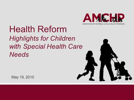 Health Reform Highlights for Children with Special Health Care Needs May 19, 2010.