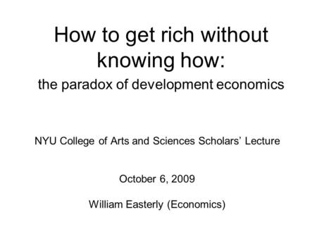 How to get rich without knowing how: the paradox of development economics NYU College of Arts and Sciences Scholars' Lecture October 6, 2009 William Easterly.