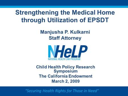 """Securing Health Rights for Those in Need"" Strengthening the Medical Home through Utilization of EPSDT Manjusha P. Kulkarni Staff Attorney Child Health."