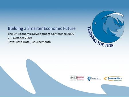 Building a Smarter Economic Future The UK Economic Development Conference 2009 7-8 October 2009 Royal Bath Hotel, Bournemouth.