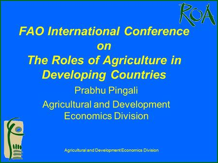 Agricultural and Development Economics Division FAO International Conference on The Roles of Agriculture in Developing Countries Prabhu Pingali Agricultural.