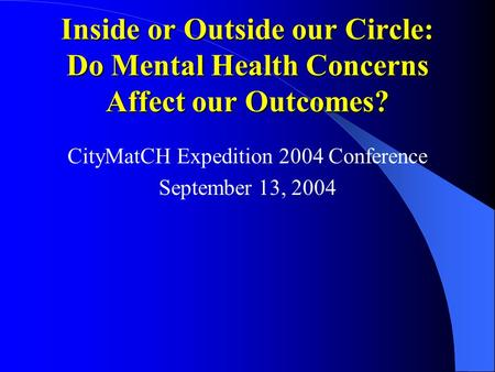 Inside or Outside our Circle: Do Mental Health Concerns Affect our Outcomes? CityMatCH Expedition 2004 Conference September 13, 2004.