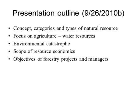 Presentation outline (9/26/2010b) Concept, categories and types of natural resource Focus on agriculture – water resources Environmental catastrophe Scope.