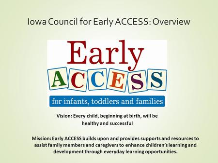 Iowa Council for Early ACCESS: Overview Vision: Every child, beginning at birth, will be healthy and successful Mission: Early ACCESS builds upon and provides.