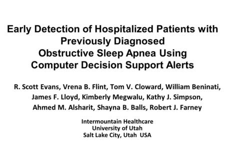 Early Detection of Hospitalized Patients with Previously Diagnosed Obstructive Sleep Apnea Using Computer Decision Support Alerts R. Scott Evans, Vrena.