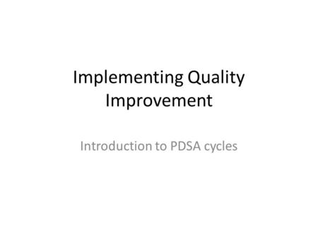 Implementing Quality Improvement Introduction to PDSA cycles.