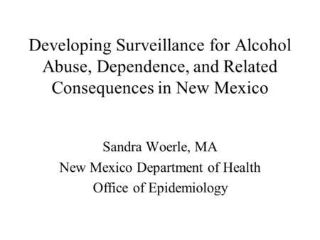 Developing Surveillance for Alcohol Abuse, Dependence, and Related Consequences in New Mexico Sandra Woerle, MA New Mexico Department of Health Office.