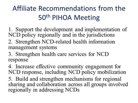 Affiliate Recommendations from the 50 th PIHOA Meeting 1. Support the development and implementation of NCD policy regionally and in the jurisdictions.