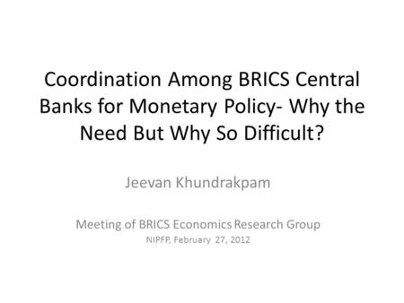 Coordination Among BRICS Central Banks for Monetary Policy- Why the Need But Why So Difficult? Jeevan Khundrakpam Meeting of BRICS Economics Research Group.